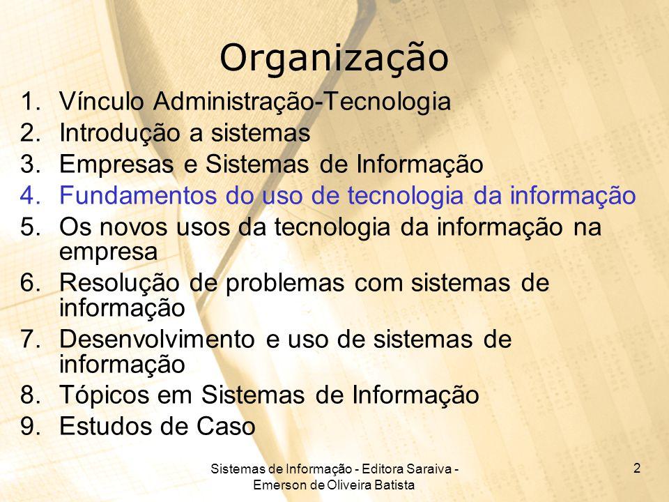 Sistemas de Informação - Editora Saraiva - Emerson de Oliveira Batista 3 Tecnologia e Administração A TI como parte integrante da empresa impõe a necessidade dos Administradores conhecerem melhor seus termos técnicos e sua aplicação no negócio.