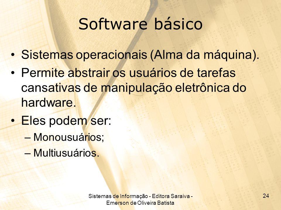 Sistemas de Informação - Editora Saraiva - Emerson de Oliveira Batista 24 Software básico Sistemas operacionais (Alma da máquina). Permite abstrair os