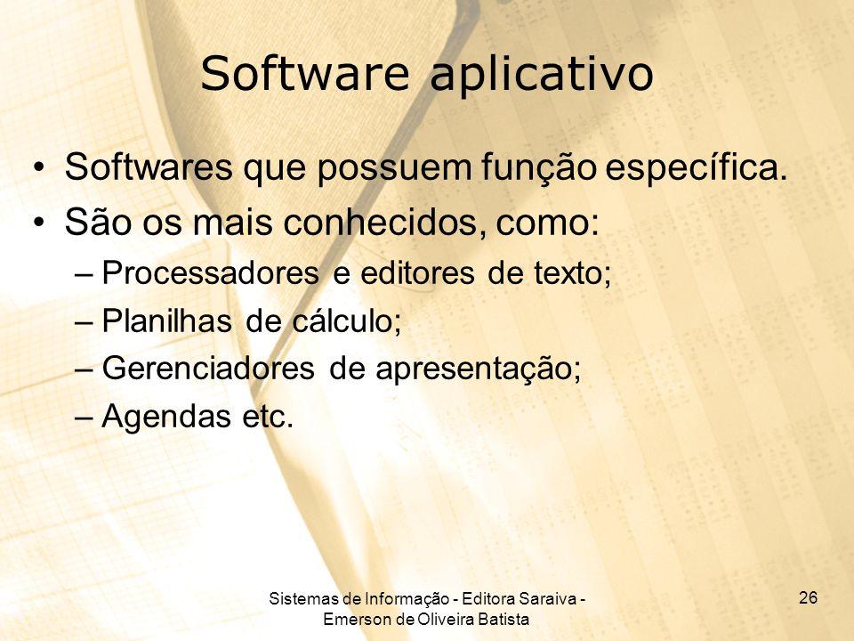 Sistemas de Informação - Editora Saraiva - Emerson de Oliveira Batista 26 Software aplicativo Softwares que possuem função específica. São os mais con