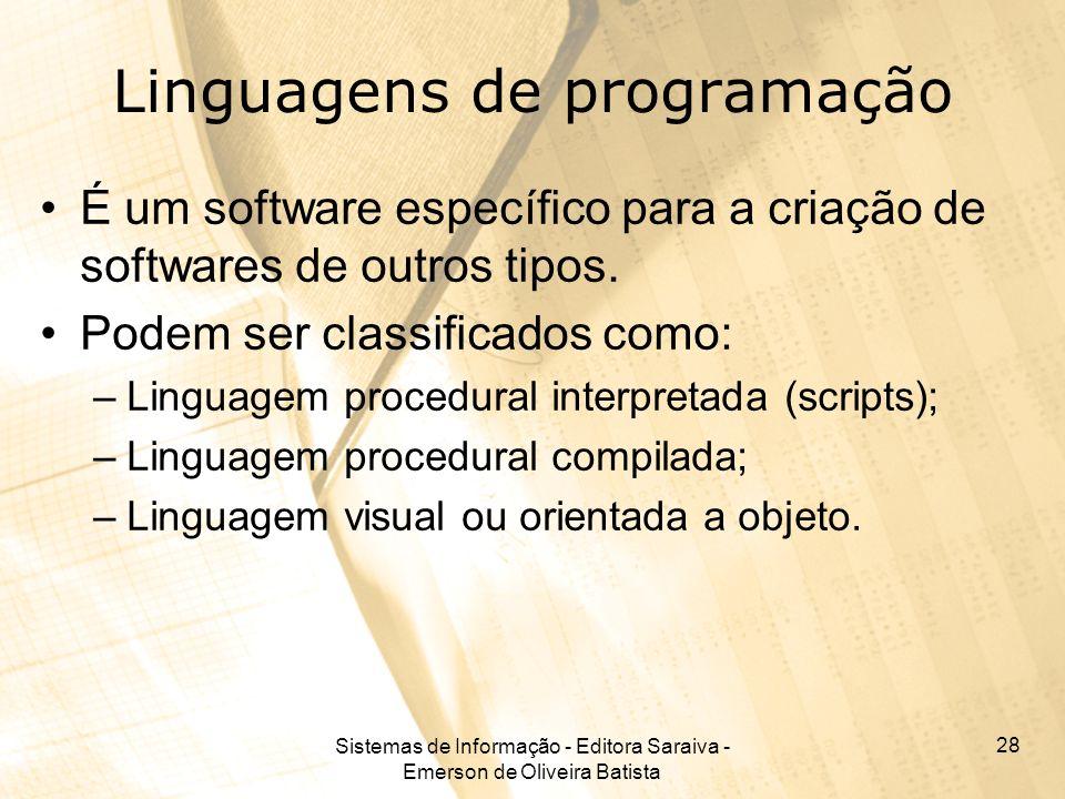 Sistemas de Informação - Editora Saraiva - Emerson de Oliveira Batista 28 Linguagens de programação É um software específico para a criação de softwar