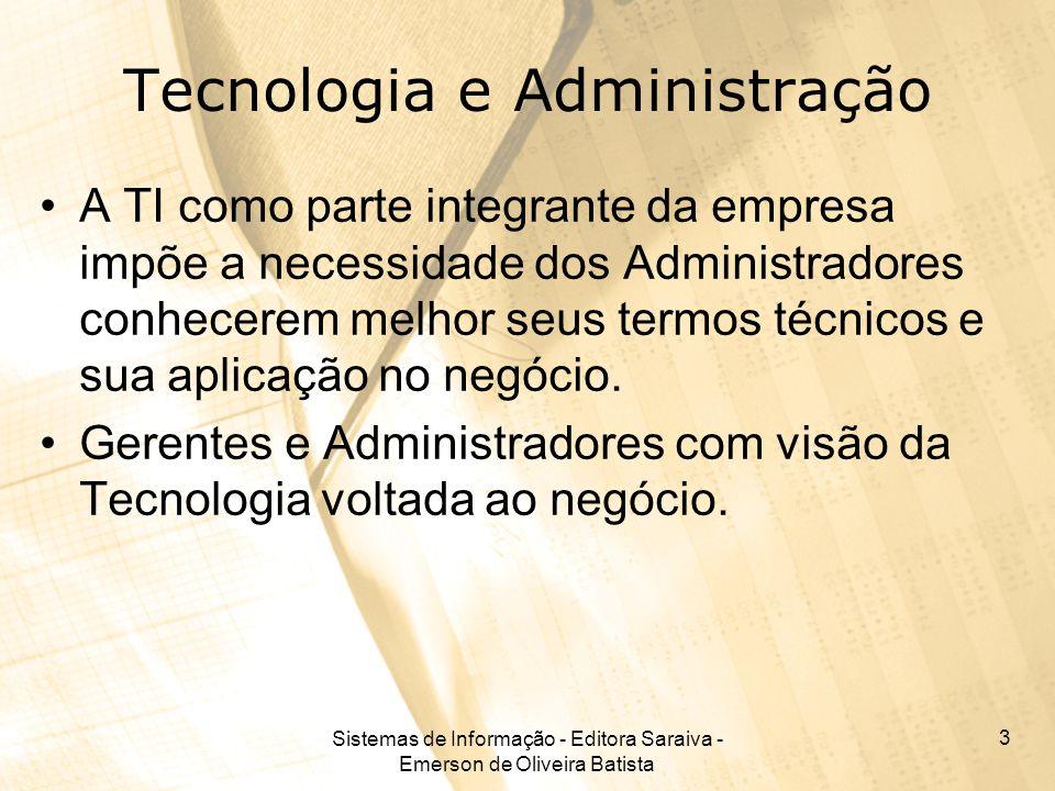 Sistemas de Informação - Editora Saraiva - Emerson de Oliveira Batista 3 Tecnologia e Administração A TI como parte integrante da empresa impõe a nece