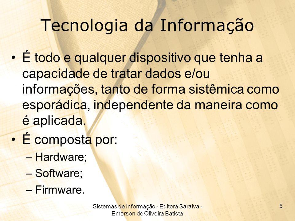 Sistemas de Informação - Editora Saraiva - Emerson de Oliveira Batista 5 Tecnologia da Informação É todo e qualquer dispositivo que tenha a capacidade