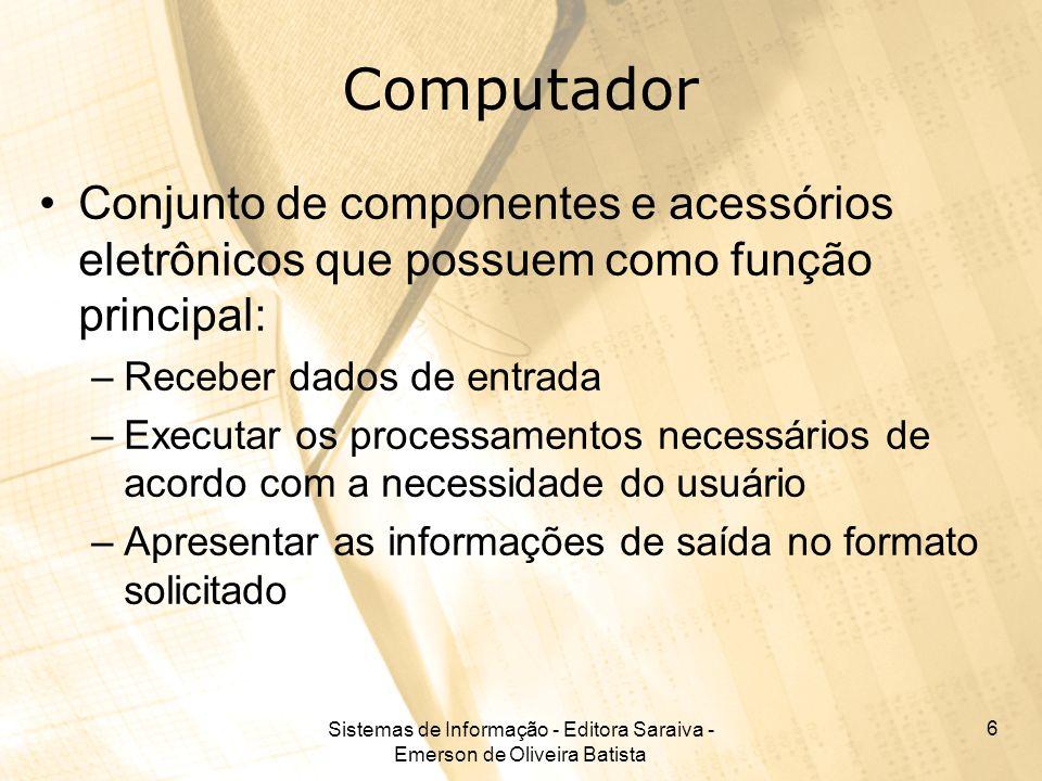 Sistemas de Informação - Editora Saraiva - Emerson de Oliveira Batista 7 Computadores Classificação quanto ao porte: –Mainframes; –Minicomputadores; –Computadores Pessoais (PC), microcomputadores; –Estações de Trabalho (Workstation); –Supercomputadores.