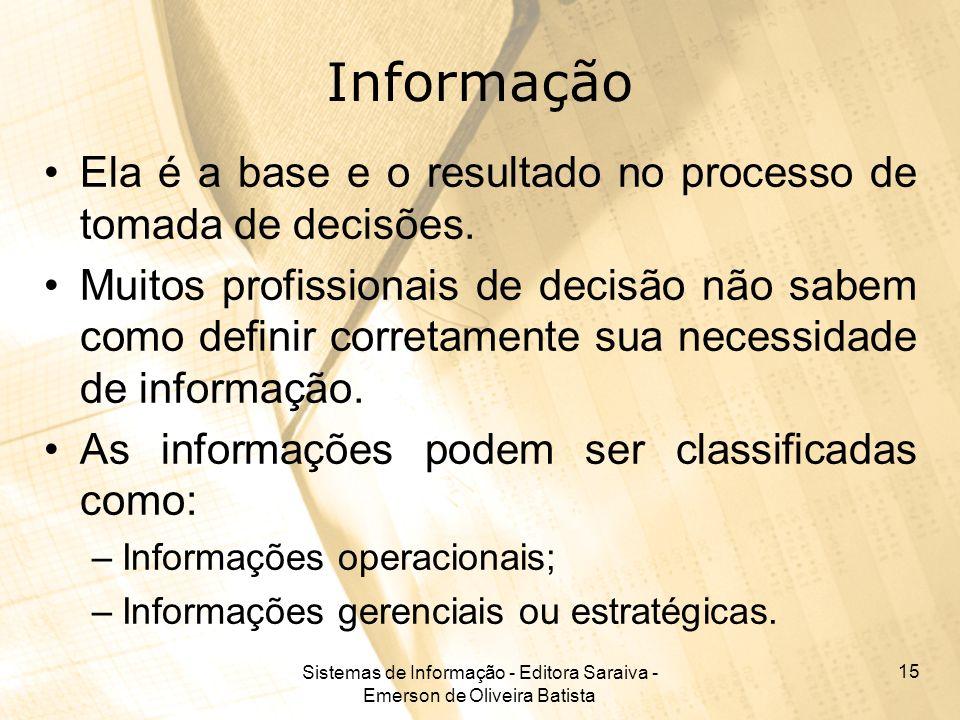 Sistemas de Informação - Editora Saraiva - Emerson de Oliveira Batista 15 Informação Ela é a base e o resultado no processo de tomada de decisões. Mui