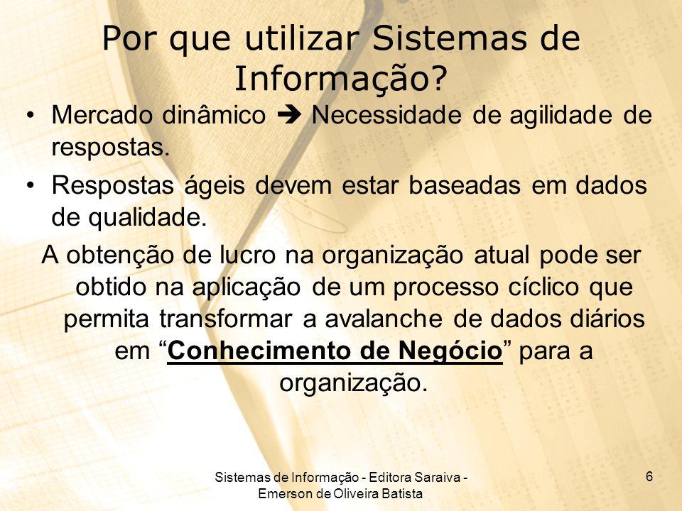 Sistemas de Informação - Editora Saraiva - Emerson de Oliveira Batista 6 Por que utilizar Sistemas de Informação? Mercado dinâmico Necessidade de agil