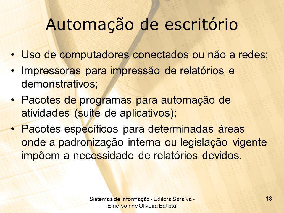 Sistemas de Informação - Editora Saraiva - Emerson de Oliveira Batista 13 Automação de escritório Uso de computadores conectados ou não a redes; Impre