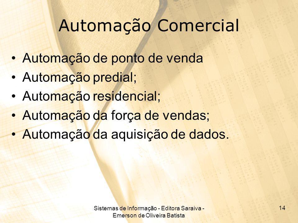 Sistemas de Informação - Editora Saraiva - Emerson de Oliveira Batista 14 Automação Comercial Automação de ponto de venda Automação predial; Automação