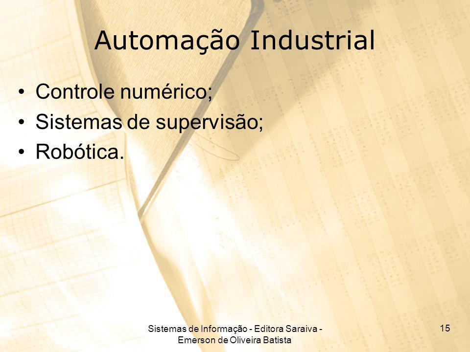 Sistemas de Informação - Editora Saraiva - Emerson de Oliveira Batista 15 Automação Industrial Controle numérico; Sistemas de supervisão; Robótica.