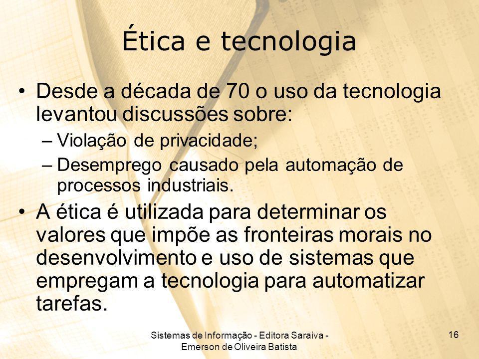 Sistemas de Informação - Editora Saraiva - Emerson de Oliveira Batista 16 Ética e tecnologia Desde a década de 70 o uso da tecnologia levantou discuss