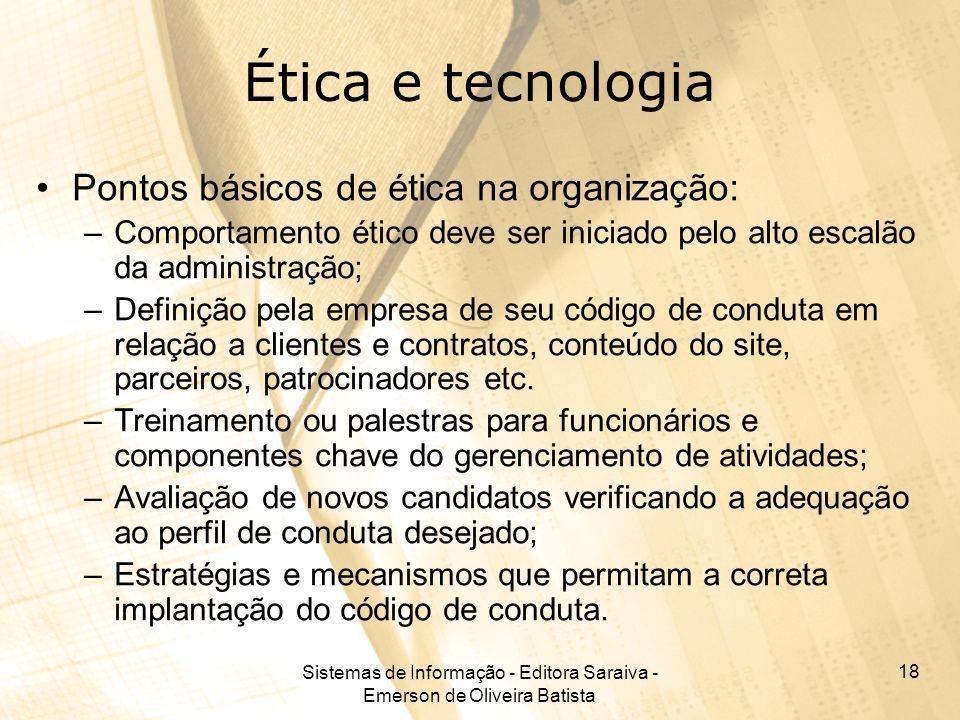 Sistemas de Informação - Editora Saraiva - Emerson de Oliveira Batista 18 Ética e tecnologia Pontos básicos de ética na organização: –Comportamento ét