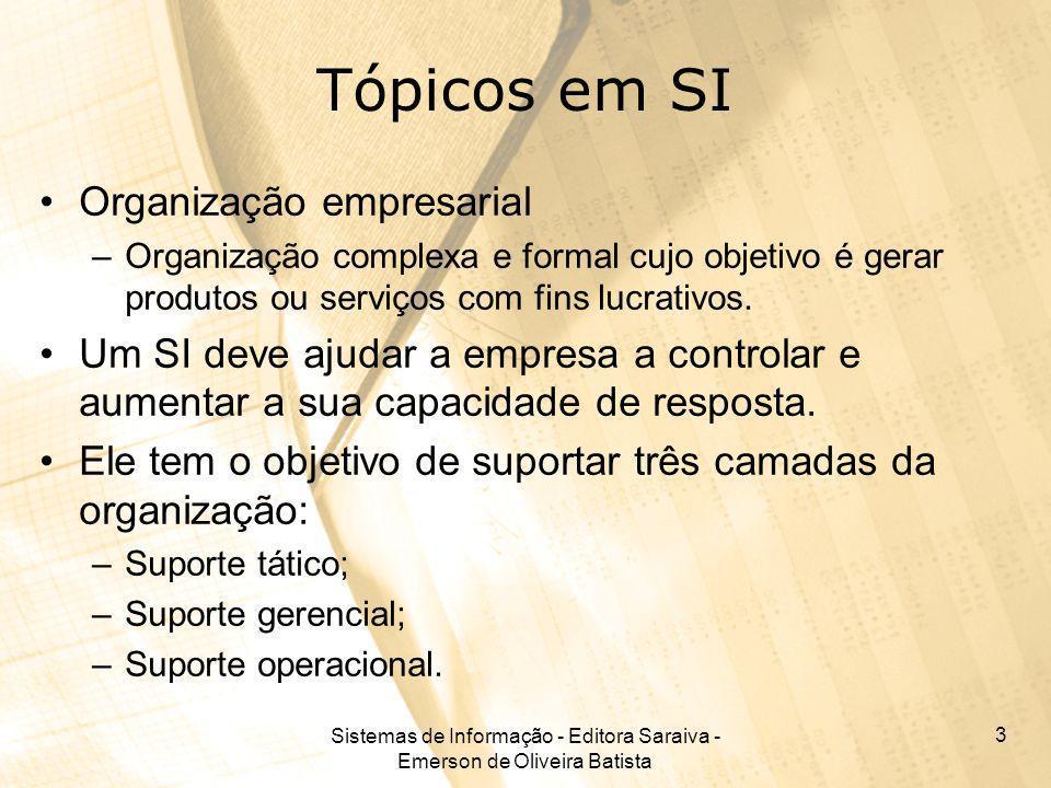 Sistemas de Informação - Editora Saraiva - Emerson de Oliveira Batista 3 Tópicos em SI Organização empresarial –Organização complexa e formal cujo obj