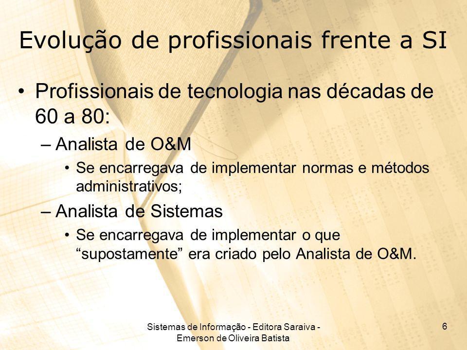 Sistemas de Informação - Editora Saraiva - Emerson de Oliveira Batista 6 Evolução de profissionais frente a SI Profissionais de tecnologia nas décadas