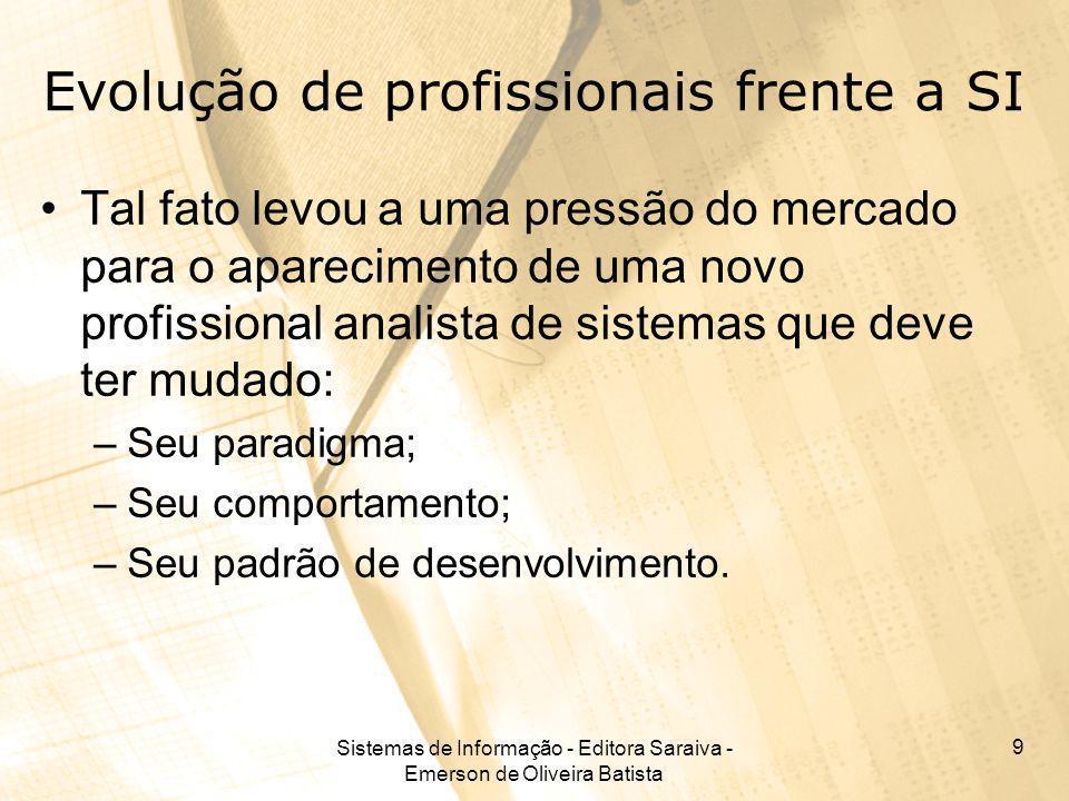 Sistemas de Informação - Editora Saraiva - Emerson de Oliveira Batista 9 Evolução de profissionais frente a SI Tal fato levou a uma pressão do mercado