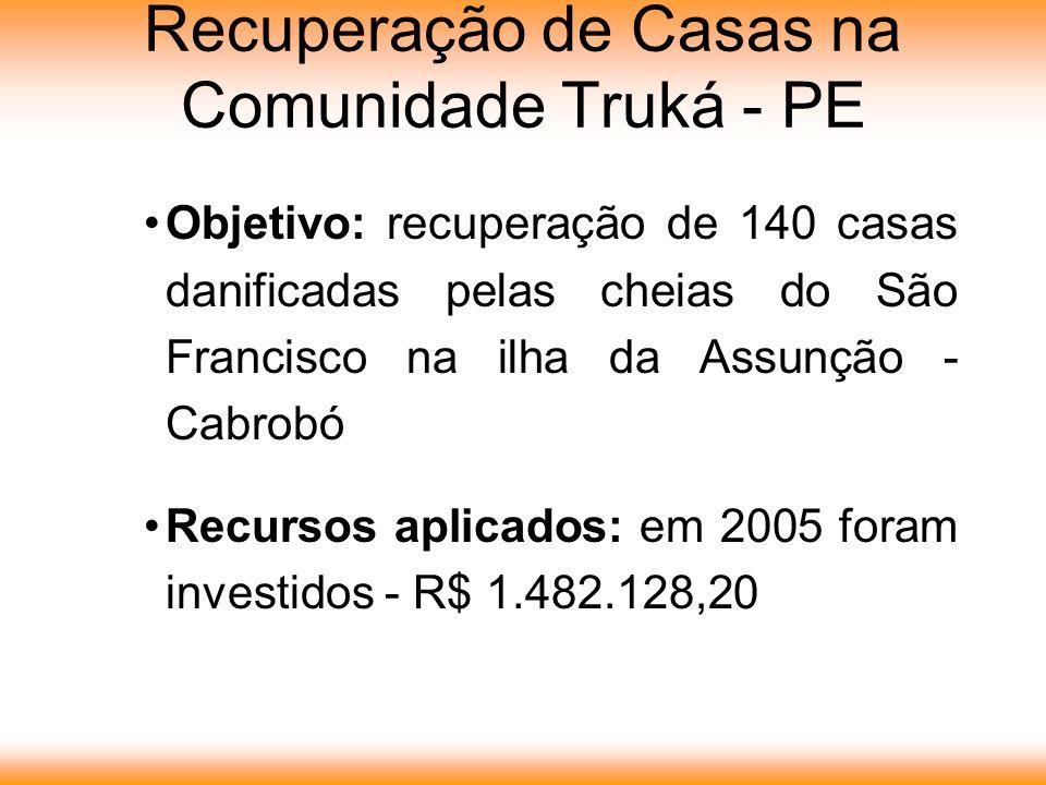 Recuperação de Casas na Comunidade Truká - PE Objetivo: recuperação de 140 casas danificadas pelas cheias do São Francisco na ilha da Assunção - Cabrobó Recursos aplicados: em 2005 foram investidos - R$ 1.482.128,20