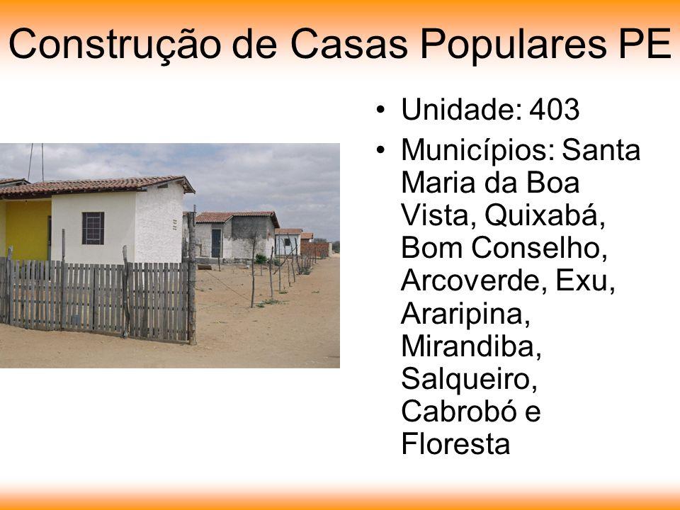Construção de Casas Populares PE Unidade: 403 Municípios: Santa Maria da Boa Vista, Quixabá, Bom Conselho, Arcoverde, Exu, Araripina, Mirandiba, Salqueiro, Cabrobó e Floresta