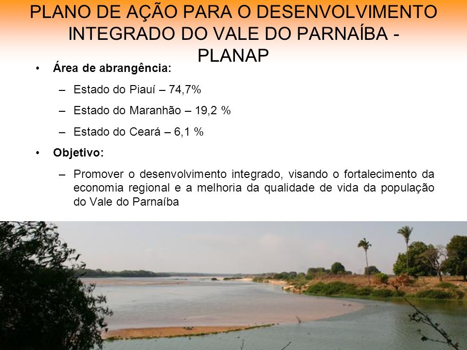 PLANO DE AÇÃO PARA O DESENVOLVIMENTO INTEGRADO DO VALE DO PARNAÍBA - PLANAP Área de abrangência: –Estado do Piauí – 74,7% –Estado do Maranhão – 19,2 % –Estado do Ceará – 6,1 % Objetivo: –Promover o desenvolvimento integrado, visando o fortalecimento da economia regional e a melhoria da qualidade de vida da população do Vale do Parnaíba