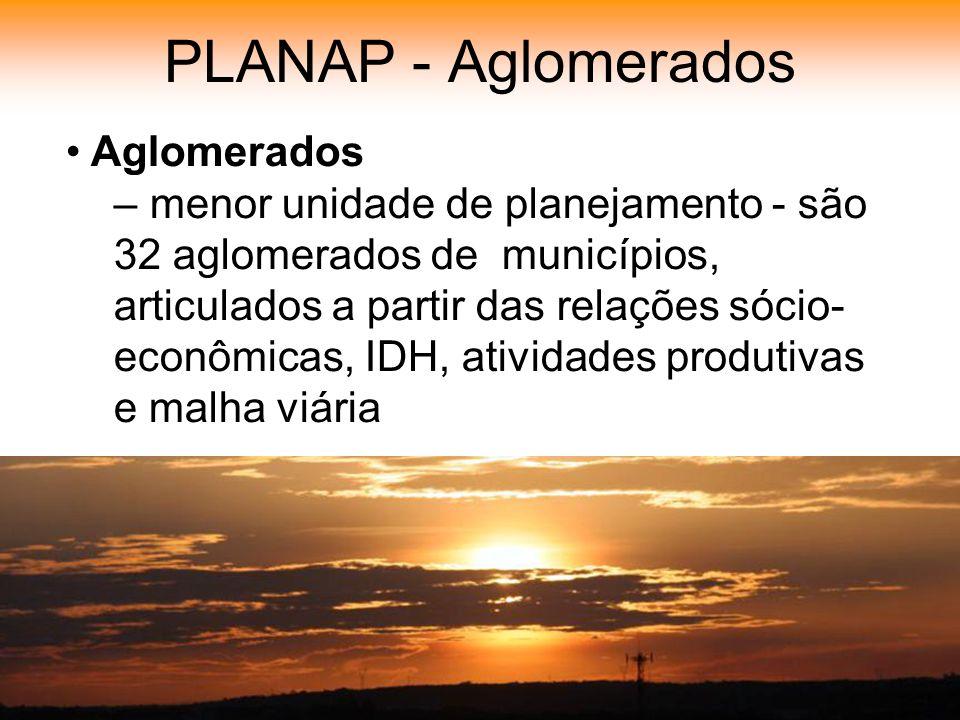 PLANAP - Aglomerados Aglomerados – menor unidade de planejamento - são 32 aglomerados de municípios, articulados a partir das relações sócio- econômicas, IDH, atividades produtivas e malha viária