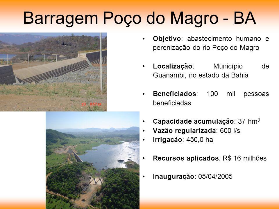 Barragem Poço do Magro - BA Objetivo: abastecimento humano e perenização do rio Poço do Magro Localização: Município de Guanambi, no estado da Bahia Beneficiados: 100 mil pessoas beneficiadas Capacidade acumulação: 37 hm 3 Vazão regularizada: 600 l/s Irrigação: 450,0 ha Recursos aplicados: R$ 16 milhões Inauguração: 05/04/2005