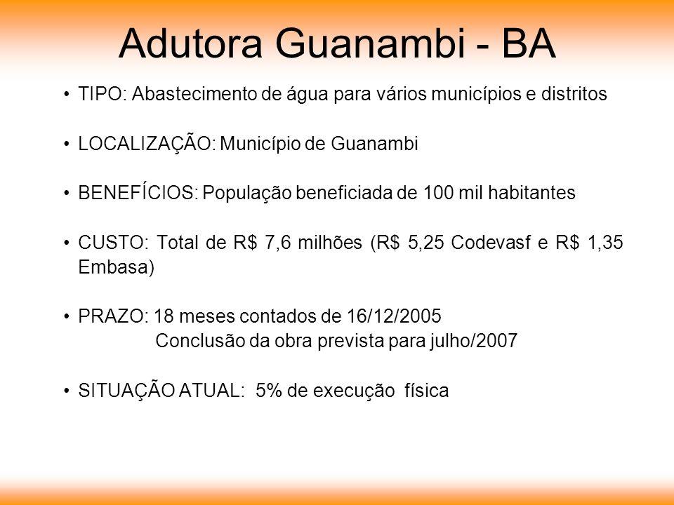 Adutora Guanambi - BA TIPO: Abastecimento de água para vários municípios e distritos LOCALIZAÇÃO: Município de Guanambi BENEFÍCIOS: População beneficiada de 100 mil habitantes CUSTO: Total de R$ 7,6 milhões (R$ 5,25 Codevasf e R$ 1,35 Embasa) PRAZO: 18 meses contados de 16/12/2005 Conclusão da obra prevista para julho/2007 SITUAÇÃO ATUAL: 5% de execução física