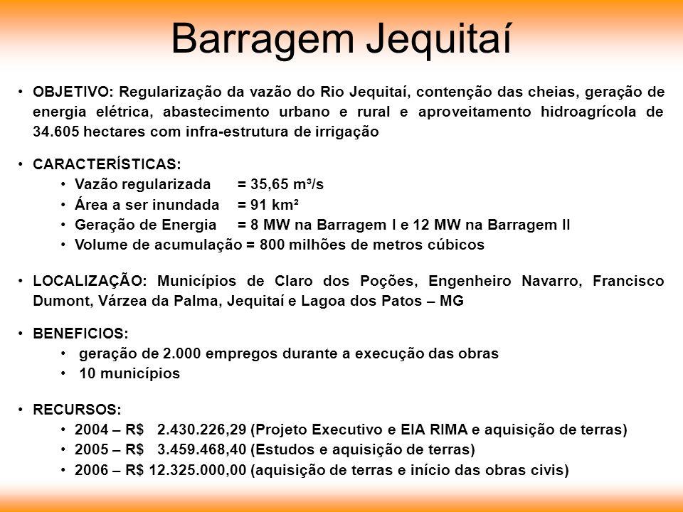 OBJETIVO: Regularização da vazão do Rio Jequitaí, contenção das cheias, geração de energia elétrica, abastecimento urbano e rural e aproveitamento hidroagrícola de 34.605 hectares com infra-estrutura de irrigação CARACTERÍSTICAS: Vazão regularizada= 35,65 m³/s Área a ser inundada= 91 km² Geração de Energia= 8 MW na Barragem I e 12 MW na Barragem II Volume de acumulação = 800 milhões de metros cúbicos LOCALIZAÇÃO: Municípios de Claro dos Poções, Engenheiro Navarro, Francisco Dumont, Várzea da Palma, Jequitaí e Lagoa dos Patos – MG BENEFICIOS: geração de 2.000 empregos durante a execução das obras 10 municípios RECURSOS: 2004 – R$ 2.430.226,29 (Projeto Executivo e EIA RIMA e aquisição de terras) 2005 – R$ 3.459.468,40 (Estudos e aquisição de terras) 2006 – R$ 12.325.000,00 (aquisição de terras e início das obras civis) Barragem Jequitaí