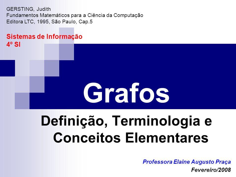 Grafos Definição, Terminologia e Conceitos Elementares Professora Elaine Augusto Praça Fevereiro/2008 GERSTING, Judith Fundamentos Matemáticos para a