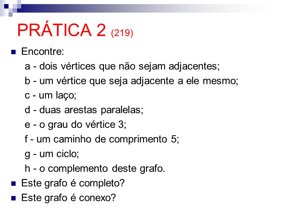 PRÁTICA 2 (219) Encontre: a - dois vértices que não sejam adjacentes; b - um vértice que seja adjacente a ele mesmo; c - um laço; d - duas arestas par