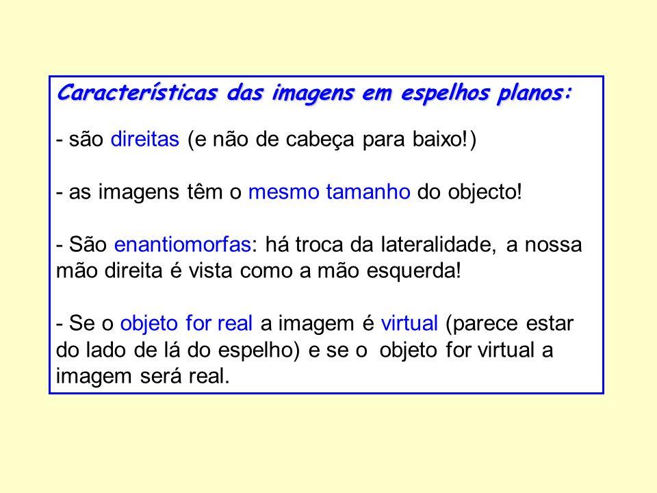 Características das imagens em espelhos planos: - são direitas (e não de cabeça para baixo!) - as imagens têm o mesmo tamanho do objecto! - São enanti