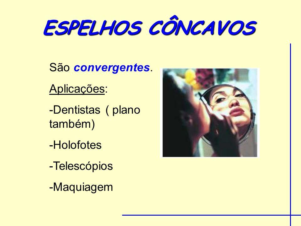 ESPELHOS CÔNCAVOS São convergentes. Aplicações: -Dentistas ( plano também) -Holofotes -Telescópios -Maquiagem