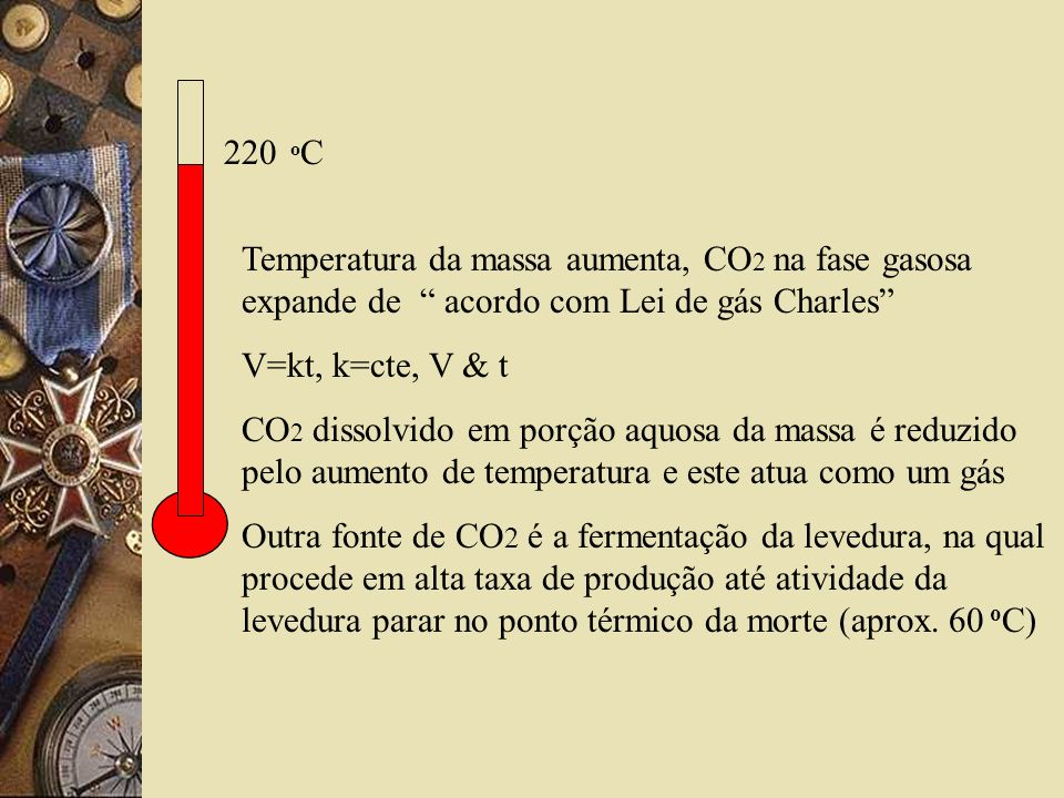 Temperatura da massa aumenta, CO 2 na fase gasosa expande de acordo com Lei de gás Charles V=kt, k=cte, V & t CO 2 dissolvido em porção aquosa da massa é reduzido pelo aumento de temperatura e este atua como um gás Outra fonte de CO 2 é a fermentação da levedura, na qual procede em alta taxa de produção até atividade da levedura parar no ponto térmico da morte (aprox.