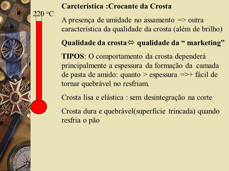 220 o C Carcterística :Crocante da Crosta A presença de umidade no assamento => outra característica da qualidade da crosta (além de brilho) Qualidade