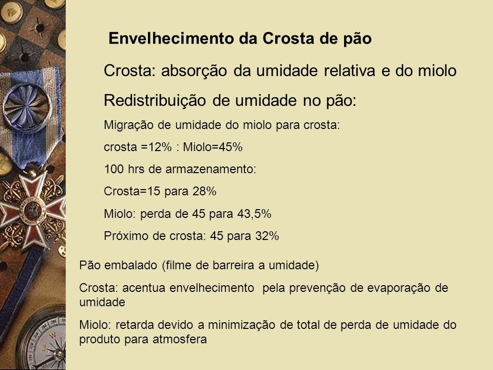 Envelhecimento da Crosta de pão Crosta: absorção da umidade relativa e do miolo Redistribuição de umidade no pão: Migração de umidade do miolo para crosta: crosta =12% : Miolo=45% 100 hrs de armazenamento: Crosta=15 para 28% Miolo: perda de 45 para 43,5% Próximo de crosta: 45 para 32% Pão embalado (filme de barreira a umidade) Crosta: acentua envelhecimento pela prevenção de evaporação de umidade Miolo: retarda devido a minimização de total de perda de umidade do produto para atmosfera
