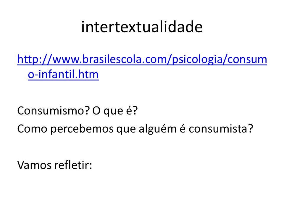 intertextualidade http://www.brasilescola.com/psicologia/consum o-infantil.htm Consumismo? O que é? Como percebemos que alguém é consumista? Vamos ref