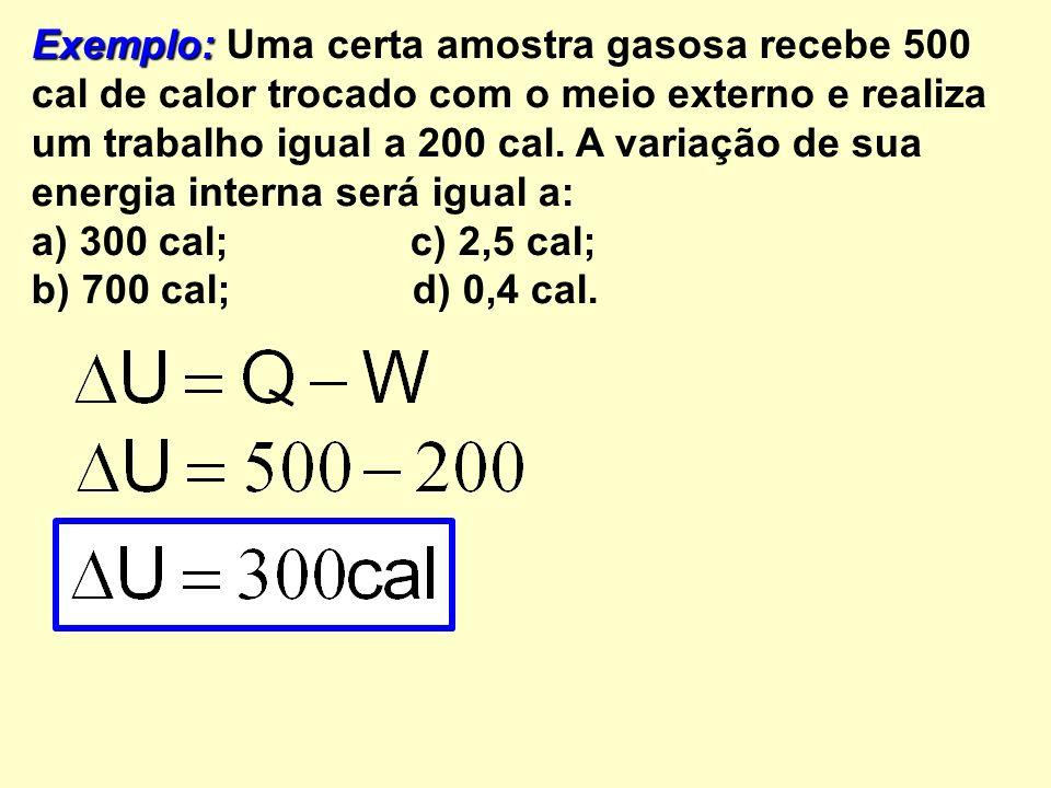 Exemplo: Exemplo: Uma certa amostra gasosa recebe 500 cal de calor trocado com o meio externo e realiza um trabalho igual a 200 cal.