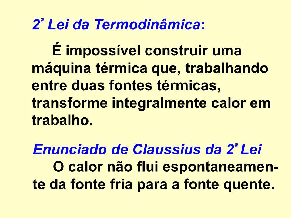 2 ª Lei da Termodinâmica: É impossível construir uma máquina térmica que, trabalhando entre duas fontes térmicas, transforme integralmente calor em trabalho.