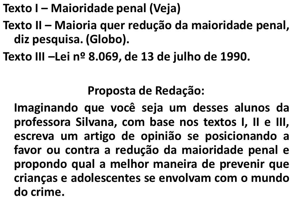 Texto I – Maioridade penal (Veja) Texto II – Maioria quer redução da maioridade penal, diz pesquisa. (Globo). Texto III –Lei nº 8.069, de 13 de julho