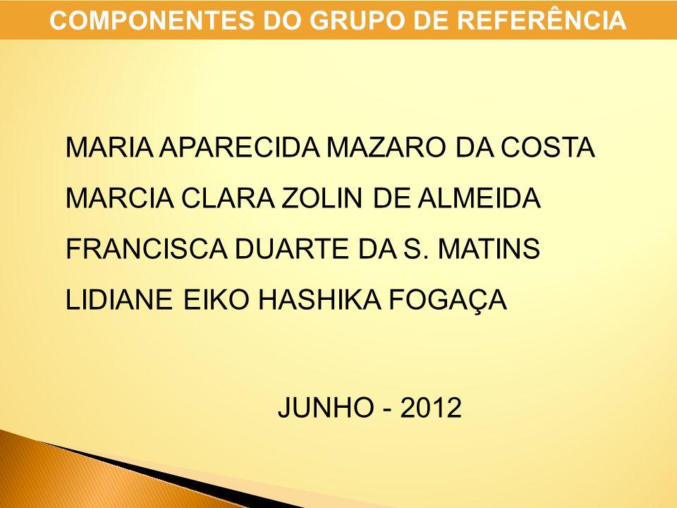 MARIA APARECIDA MAZARO DA COSTA MARCIA CLARA ZOLIN DE ALMEIDA FRANCISCA DUARTE DA S. MATINS LIDIANE EIKO HASHIKA FOGAÇA JUNHO - 2012 COMPONENTES DO GR