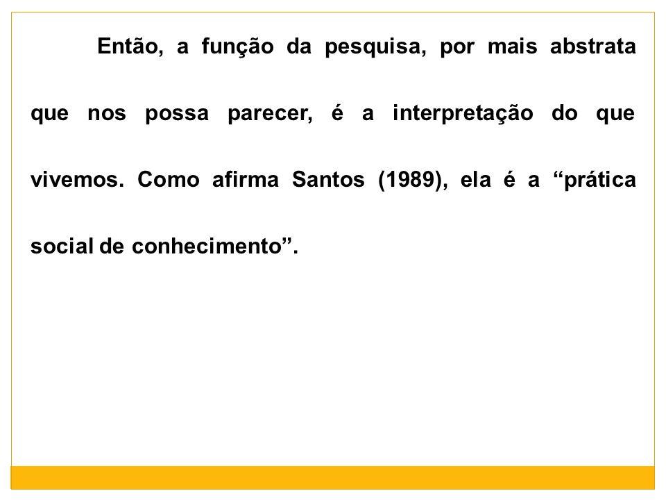Então, a função da pesquisa, por mais abstrata que nos possa parecer, é a interpretação do que vivemos. Como afirma Santos (1989), ela é a prática soc