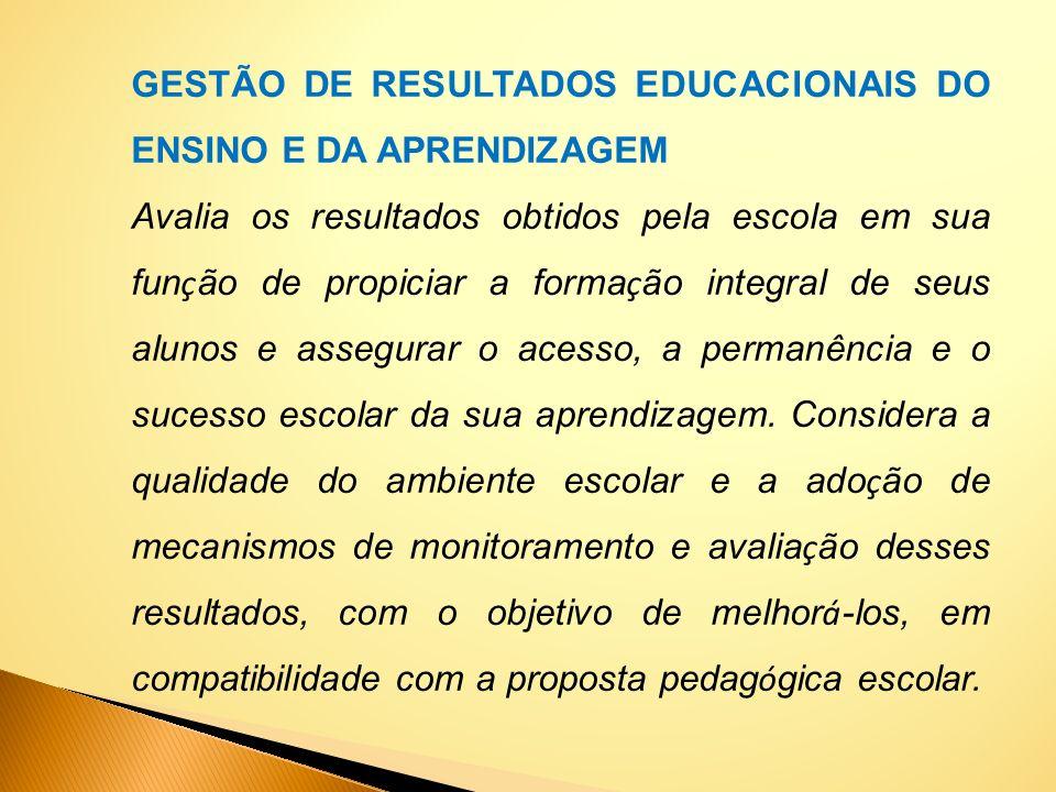 GESTÃO DE RESULTADOS EDUCACIONAIS DO ENSINO E DA APRENDIZAGEM Avalia os resultados obtidos pela escola em sua fun ç ão de propiciar a forma ç ão integ