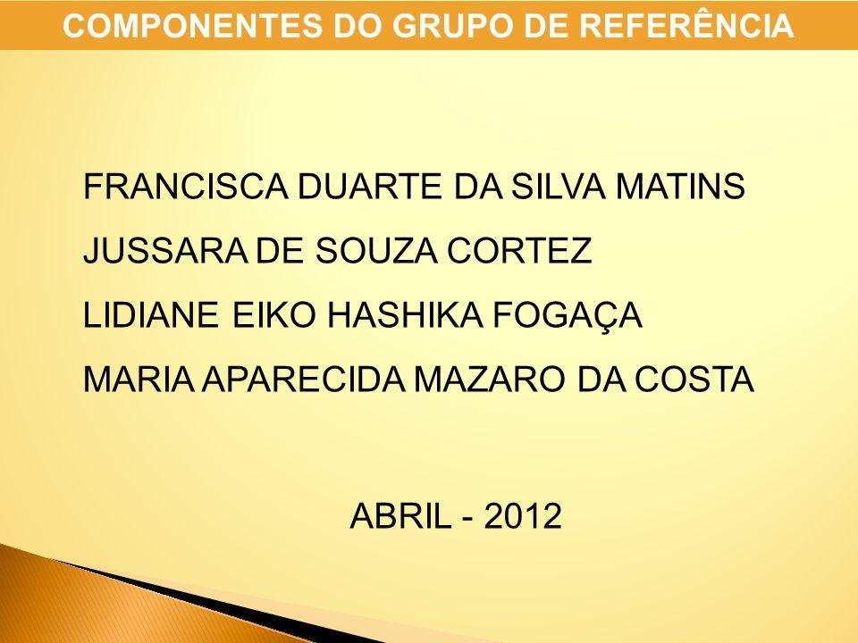 FRANCISCA DUARTE DA SILVA MATINS JUSSARA DE SOUZA CORTEZ LIDIANE EIKO HASHIKA FOGAÇA MARIA APARECIDA MAZARO DA COSTA ABRIL - 2012 COMPONENTES DO GRUPO