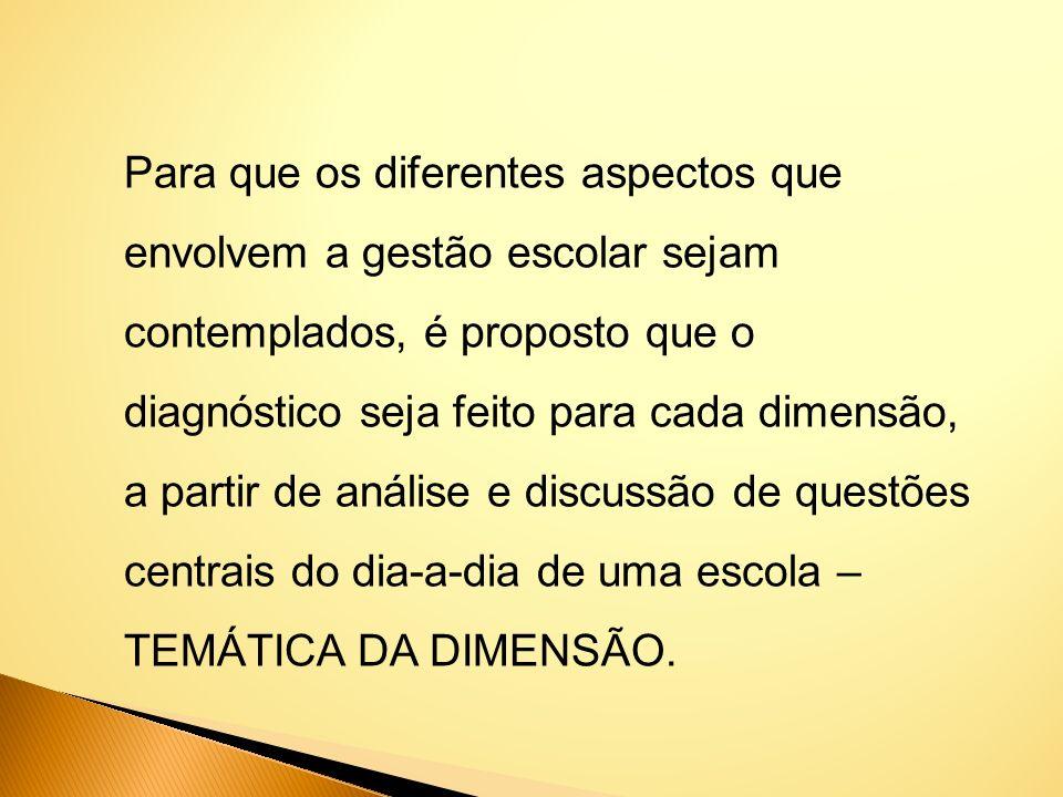Para que os diferentes aspectos que envolvem a gestão escolar sejam contemplados, é proposto que o diagnóstico seja feito para cada dimensão, a partir