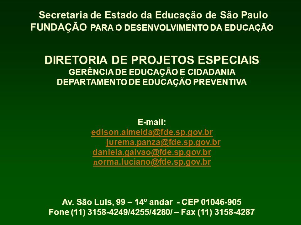 Secretaria de Estado da Educação de São Paulo FUNDAÇÃO PARA O DESENVOLVIMENTO DA EDUCAÇÃO DIRETORIA DE PROJETOS ESPECIAIS GERÊNCIA DE EDUCAÇÃO E CIDADANIA DEPARTAMENTO DE EDUCAÇÃO PREVENTIVA E-mail: edison.almeida@fde.sp.gov.br edison.almeida@fde.sp.gov.br jurema.panza@fde.sp.gov.brjurema.panza@fde.sp.gov.br daniela.galvao@fde.sp.gov.br n orma.luciano@fde.sp.gov.br Av.