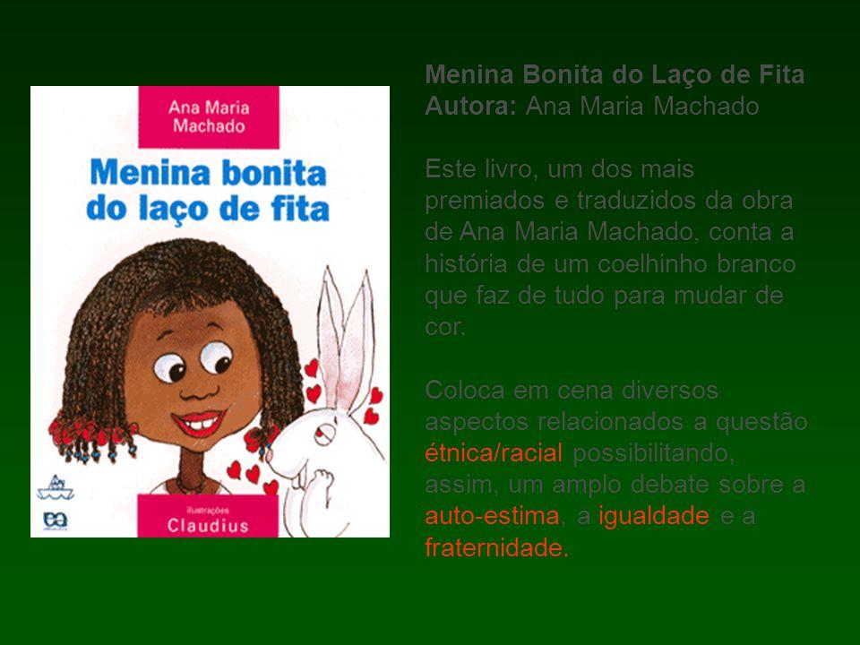 Menina Bonita do Laço de Fita Autora: Ana Maria Machado Este livro, um dos mais premiados e traduzidos da obra de Ana Maria Machado, conta a história de um coelhinho branco que faz de tudo para mudar de cor.