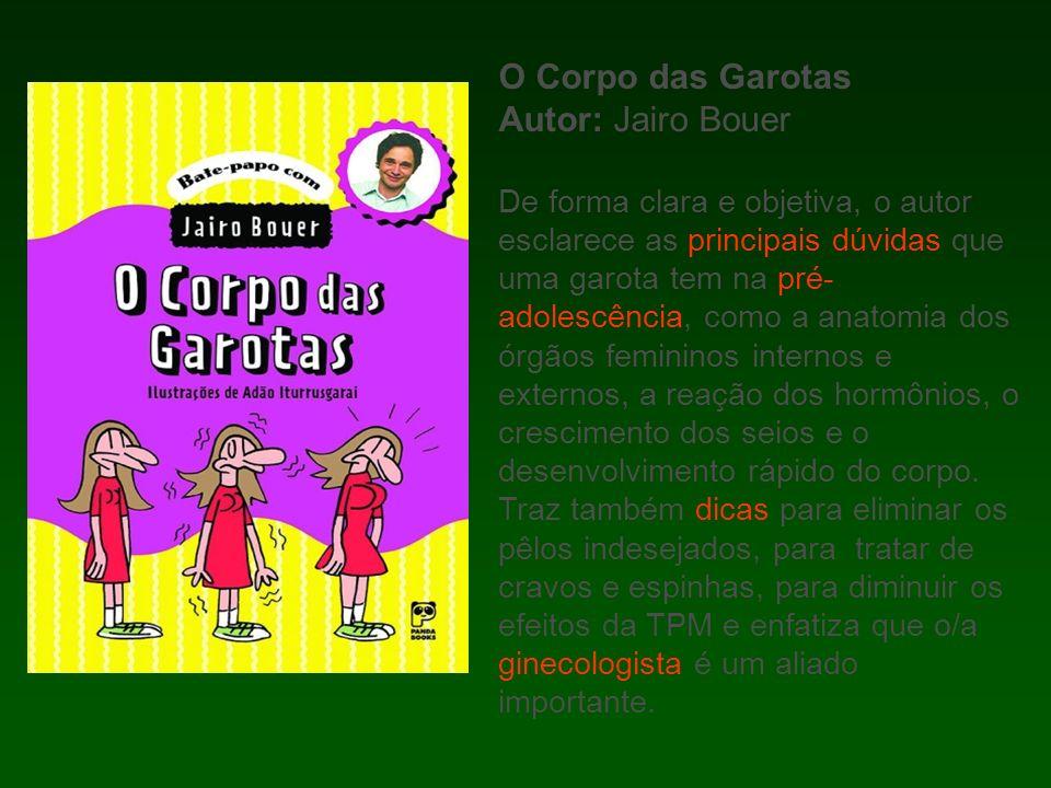O Corpo das Garotas Autor: Jairo Bouer De forma clara e objetiva, o autor esclarece as principais dúvidas que uma garota tem na pré- adolescência, com