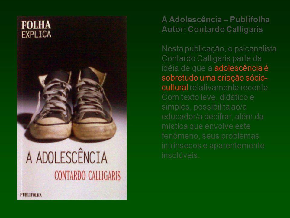 A Adolescência – Publifolha Autor: Contardo Calligaris Nesta publicação, o psicanalista Contardo Calligaris parte da idéia de que a adolescência é sobretudo uma criação sócio- cultural relativamente recente.