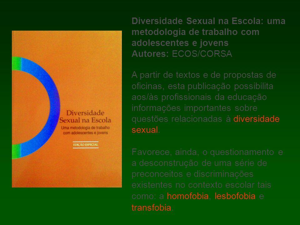 Diversidade Sexual na Escola: uma metodologia de trabalho com adolescentes e jovens Autores: ECOS/CORSA A partir de textos e de propostas de oficinas, esta publicação possibilita aos/às profissionais da educação informações importantes sobre questões relacionadas à diversidade sexual.