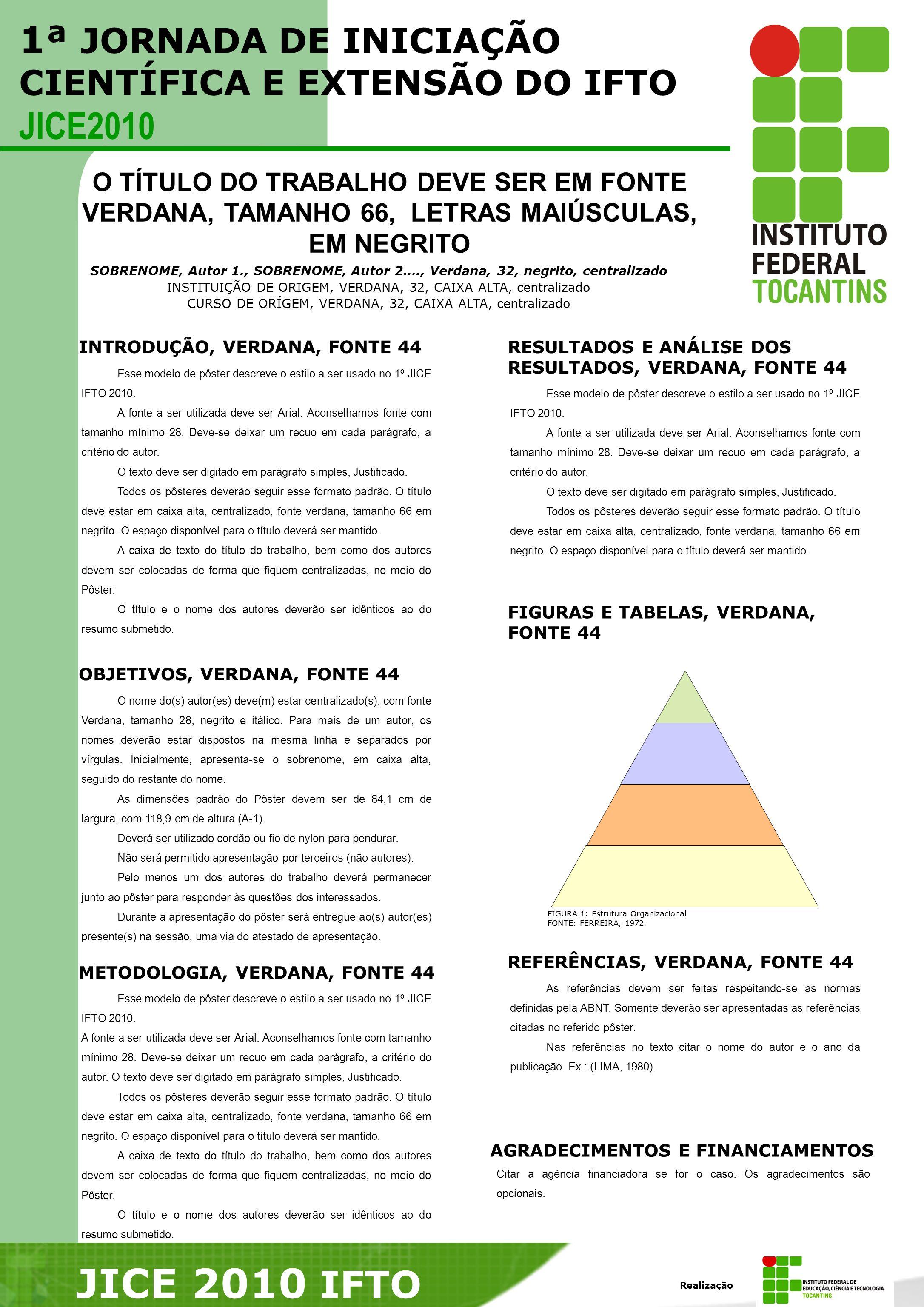 O TÍTULO DO TRABALHO DEVE SER EM FONTE VERDANA, TAMANHO 66, LETRAS MAIÚSCULAS, EM NEGRITO SOBRENOME, Autor 1., SOBRENOME, Autor 2…., Verdana, 32, negrito, centralizado INSTITUIÇÃO DE ORIGEM, VERDANA, 32, CAIXA ALTA, centralizado CURSO DE ORÍGEM, VERDANA, 32, CAIXA ALTA, centralizado INTRODUÇÃO, VERDANA, FONTE 44 Esse modelo de pôster descreve o estilo a ser usado no 1º JICE IFTO 2010.