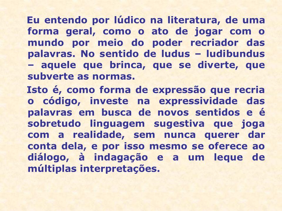 Eu entendo por lúdico na literatura, de uma forma geral, como o ato de jogar com o mundo por meio do poder recriador das palavras. No sentido de ludus