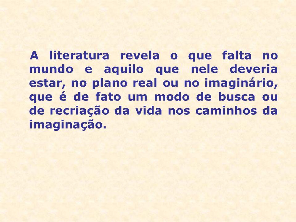 A literatura revela o que falta no mundo e aquilo que nele deveria estar, no plano real ou no imaginário, que é de fato um modo de busca ou de recriaç