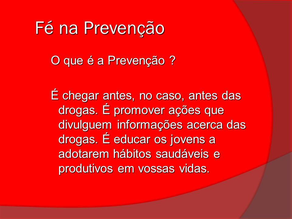 Fé na Prevenção Fé na Prevenção O que é a Prevenção ? É chegar antes, no caso, antes das drogas. É promover ações que divulguem informações acerca das