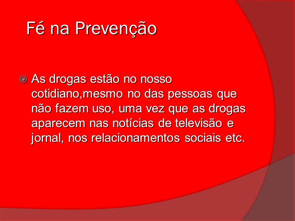 Fé na Prevenção Fé na Prevenção As drogas estão no nosso cotidiano,mesmo no das pessoas que não fazem uso, uma vez que as drogas aparecem nas notícias